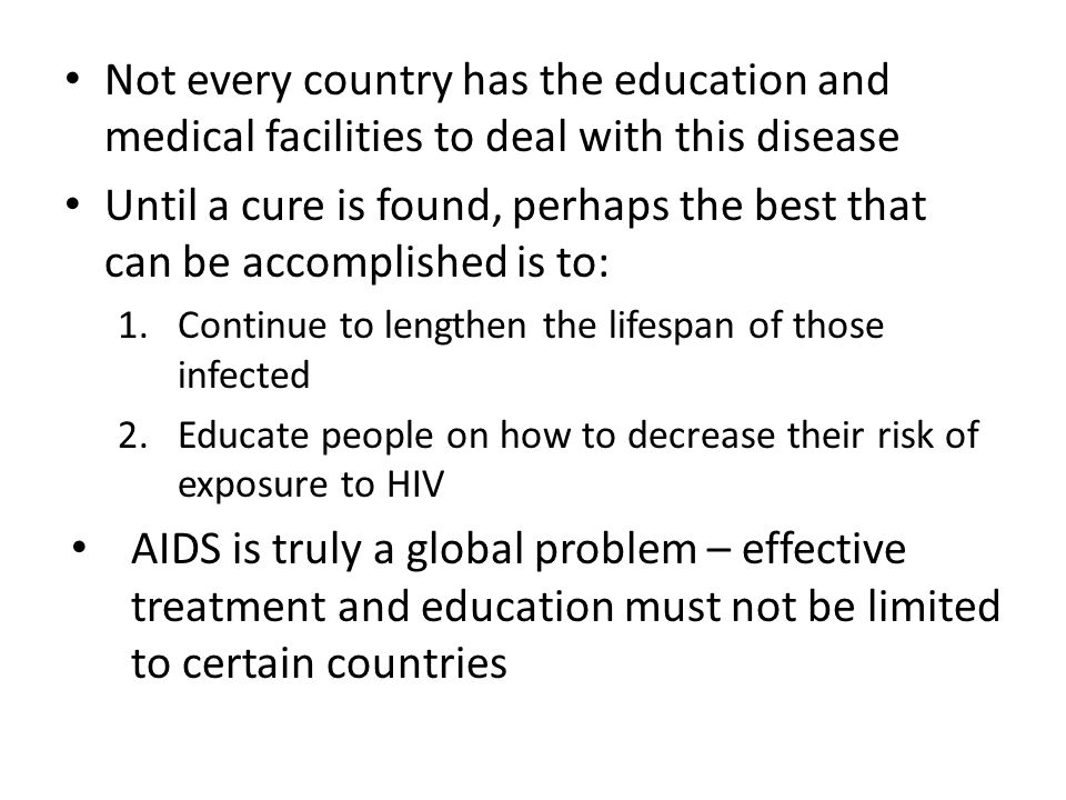 Not every country has the education and medical facilities to deal with this disease Until a cure is found, perhaps the best that can be accomplished is to: 1.Continue to lengthen the lifespan of those infected 2.Educate people on how to decrease their risk of exposure to HIV AIDS is truly a global problem – effective treatment and education must not be limited to certain countries