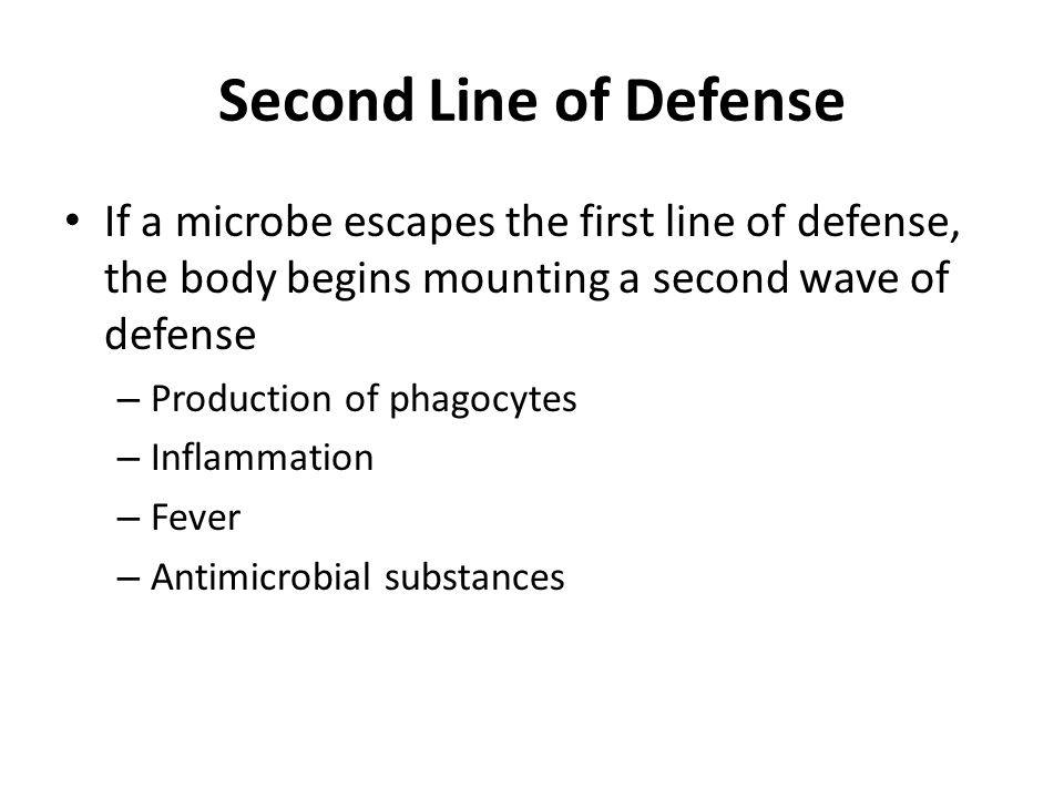 Second Line of Defense If a microbe escapes the first line of defense, the body begins mounting a second wave of defense – Production of phagocytes – Inflammation – Fever – Antimicrobial substances