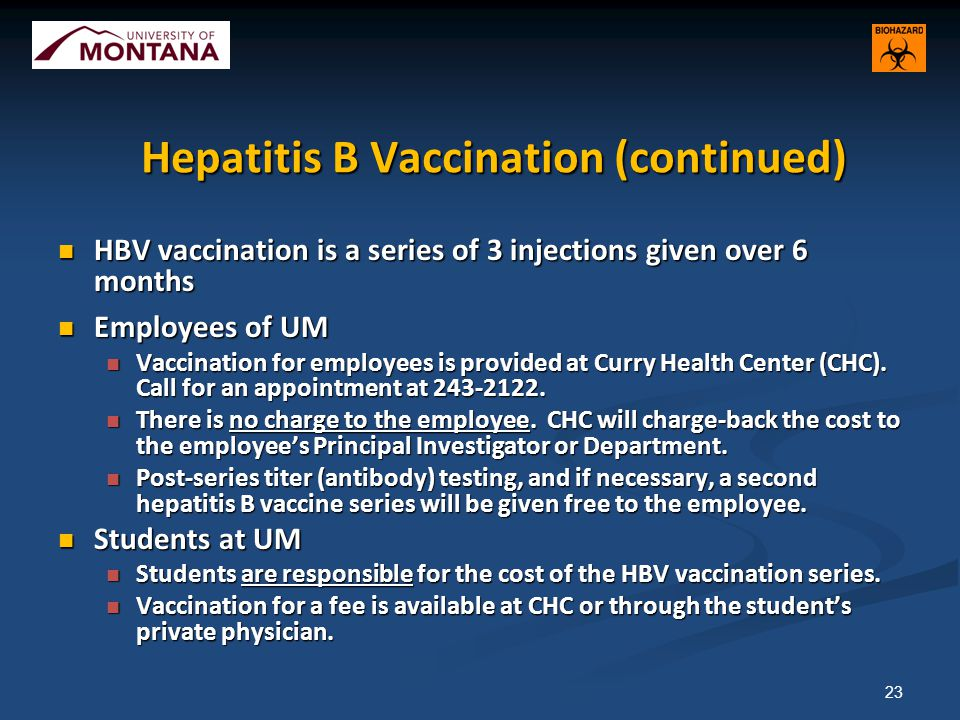 Hepatitis B Vaccination (continued) HBV vaccination is a series of 3 injections given over 6 months HBV vaccination is a series of 3 injections given over 6 months Employees of UM Employees of UM Vaccination for employees is provided at Curry Health Center (CHC).