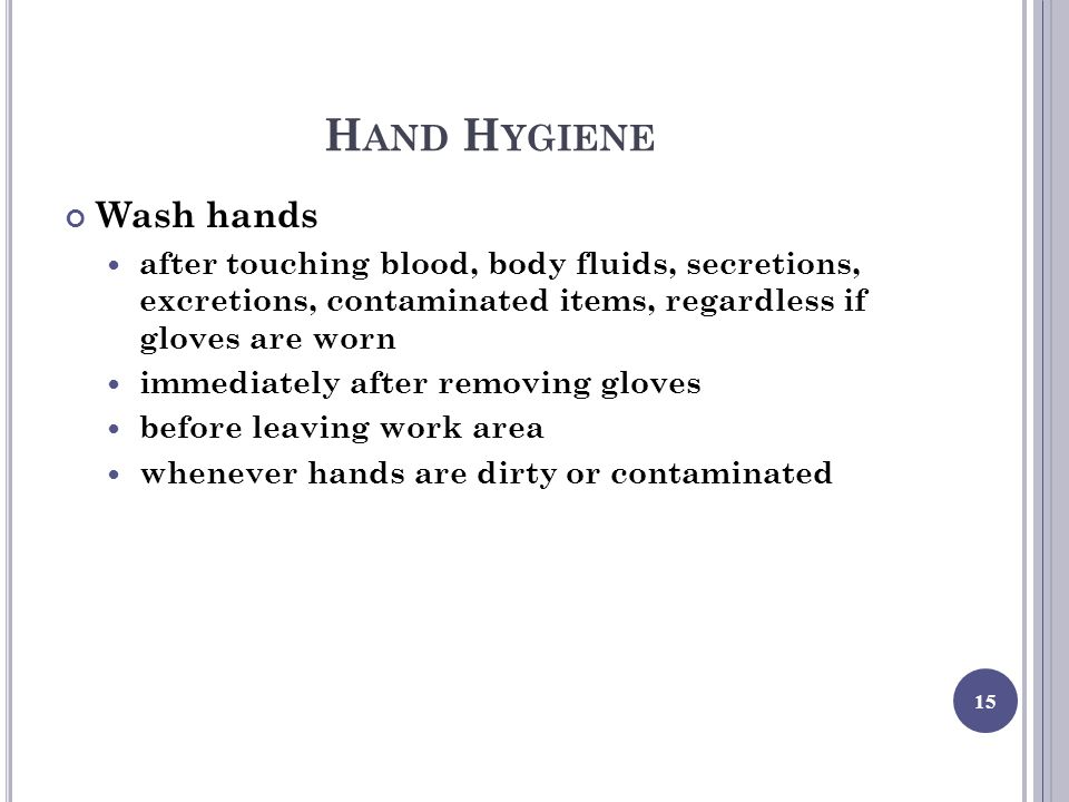 H AND H YGIENE Wash hands after touching blood, body fluids, secretions, excretions, contaminated items, regardless if gloves are worn immediately after removing gloves before leaving work area whenever hands are dirty or contaminated 15