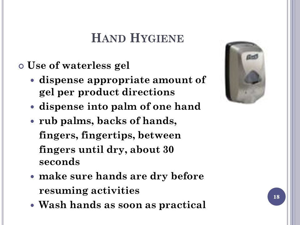 H AND H YGIENE Use of waterless gel dispense appropriate amount of gel per product directions dispense into palm of one hand rub palms, backs of hands, fingers, fingertips, between fingers until dry, about 30 seconds make sure hands are dry before resuming activities Wash hands as soon as practical 18
