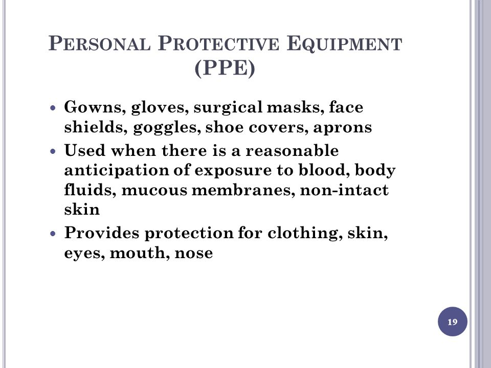 P ERSONAL P ROTECTIVE E QUIPMENT (PPE) Gowns, gloves, surgical masks, face shields, goggles, shoe covers, aprons Used when there is a reasonable anticipation of exposure to blood, body fluids, mucous membranes, non-intact skin Provides protection for clothing, skin, eyes, mouth, nose 19