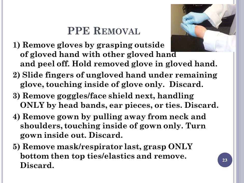 PPE R EMOVAL 1) Remove gloves by grasping outside of gloved hand with other gloved hand and peel off.