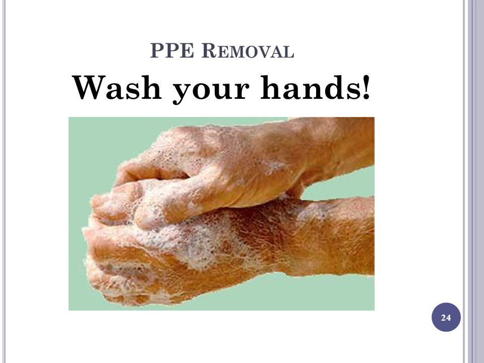PPE R EMOVAL Wash your hands! 24