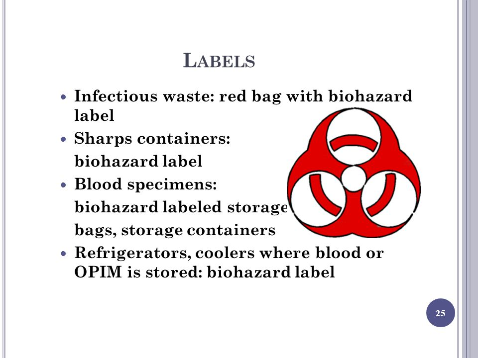 L ABELS Infectious waste: red bag with biohazard label Sharps containers: biohazard label Blood specimens: biohazard labeled storage bags, storage containers Refrigerators, coolers where blood or OPIM is stored: biohazard label 25