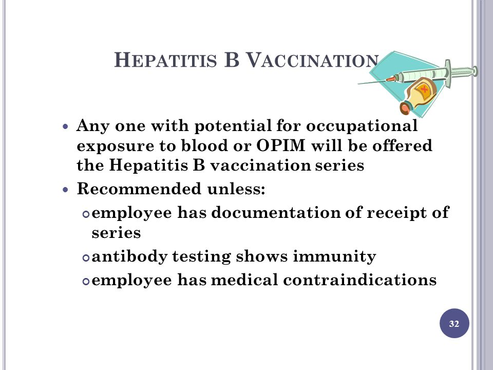 H EPATITIS B V ACCINATION Any one with potential for occupational exposure to blood or OPIM will be offered the Hepatitis B vaccination series Recommended unless: employee has documentation of receipt of series antibody testing shows immunity employee has medical contraindications 32