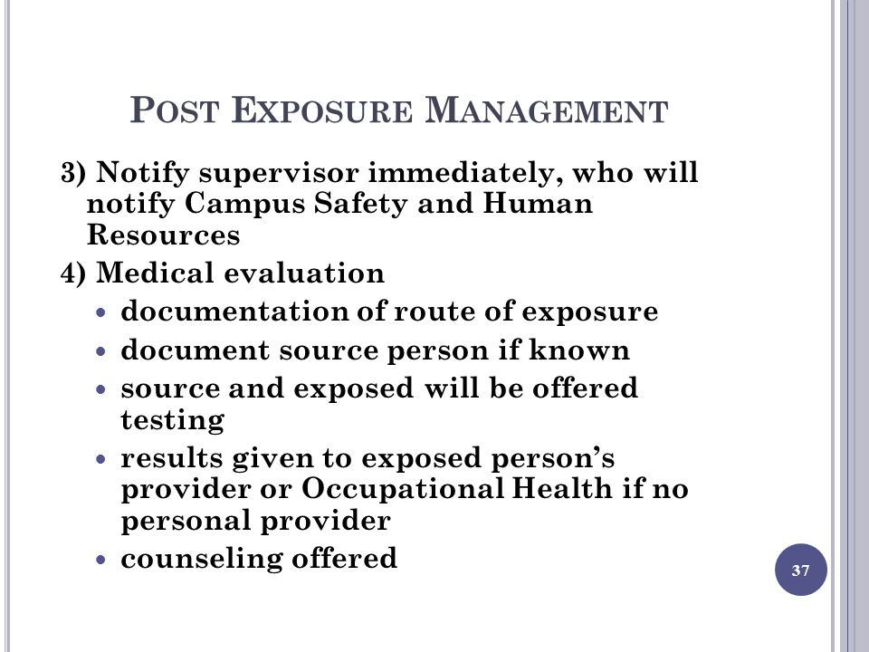 P OST E XPOSURE M ANAGEMENT 3) Notify supervisor immediately, who will notify Campus Safety and Human Resources 4) Medical evaluation documentation of route of exposure document source person if known source and exposed will be offered testing results given to exposed person's provider or Occupational Health if no personal provider counseling offered 37