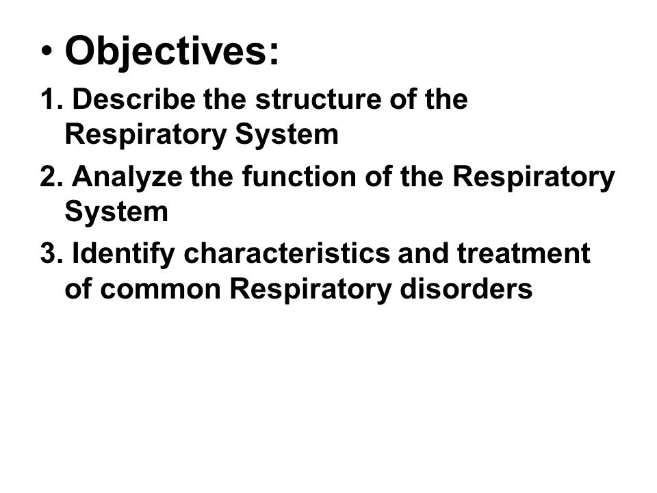 Objectives: 1. Describe the structure of the Respiratory System 2. Analyze the function of the Respiratory System 3. Identify characteristics and trea