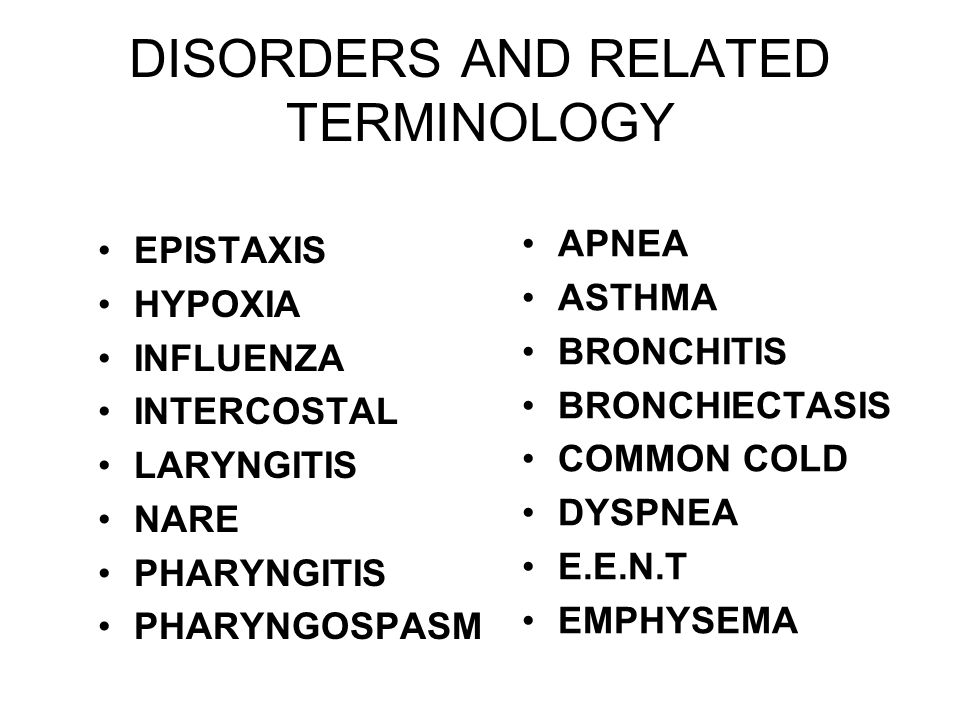 DISORDERS AND RELATED TERMINOLOGY EPISTAXIS HYPOXIA INFLUENZA INTERCOSTAL LARYNGITIS NARE PHARYNGITIS PHARYNGOSPASM APNEA ASTHMA BRONCHITIS BRONCHIECTASIS COMMON COLD DYSPNEA E.E.N.T EMPHYSEMA