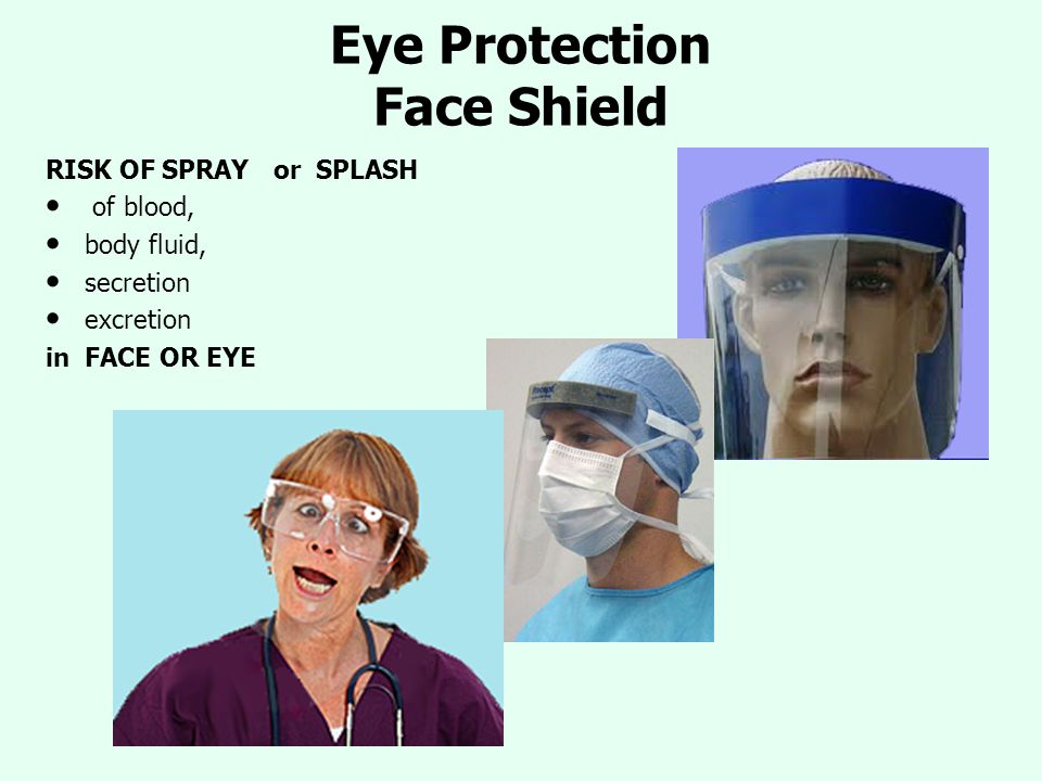 Eye Protection Face Shield RISK OF SPRAY or SPLASH of blood, body fluid, secretion excretion in FACE OR EYE