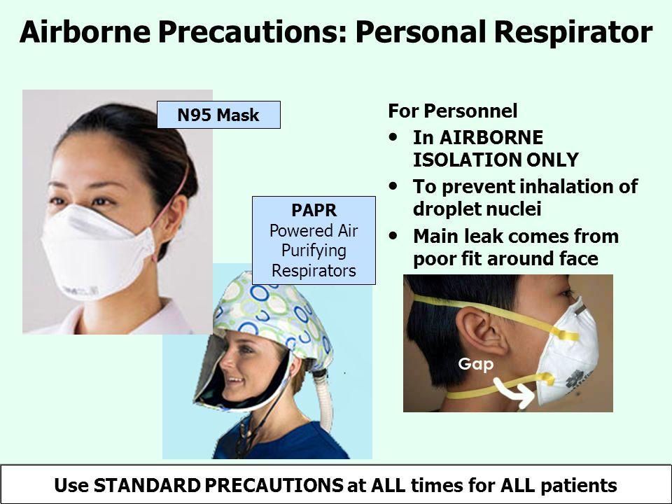 Airborne Precautions: Personal Respirator For Personnel In AIRBORNE ISOLATION ONLY To prevent inhalation of droplet nuclei Main leak comes from poor fit around face PAPR Powered Air Purifying Respirators N95 Mask Use STANDARD PRECAUTIONS at ALL times for ALL patients
