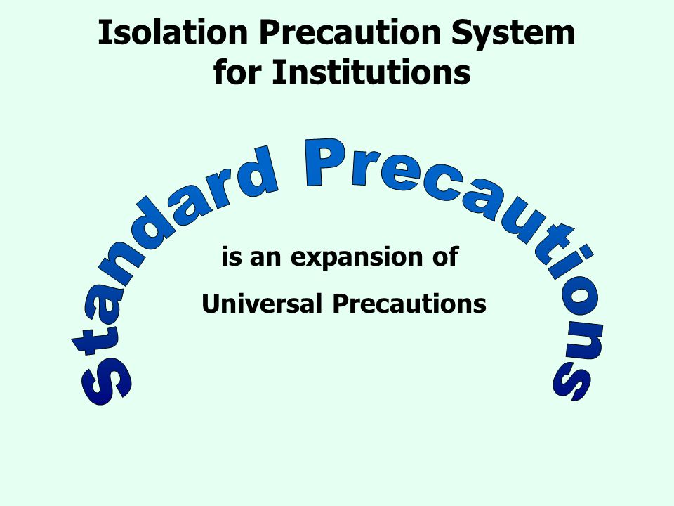 Isolation Precaution System for Institutions is an expansion of Universal Precautions