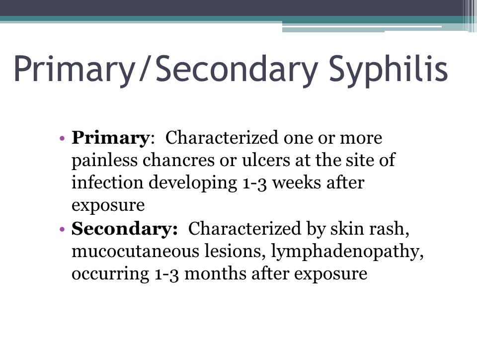 8 Primary Syphilis Primary lesion or chancre develops at the site of inoculation Chancre: ▫Progresses from macule to papule to ulcer ▫Typically painless, indurated, and has a clean base ▫Highly infectious ▫Heals spontaneously within 1 to 6 weeks ▫25% present with multiple lesions Regional lymphadenopathy: classically rubbery, painless, bilateral Serologic tests for syphilis may not be positive during early primary syphilis Clinical Manifestations