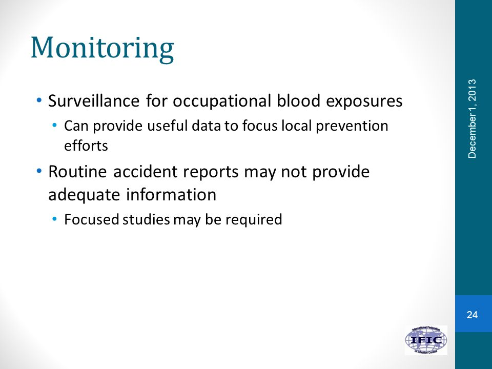 Monitoring Surveillance for occupational blood exposures Can provide useful data to focus local prevention efforts Routine accident reports may not pr