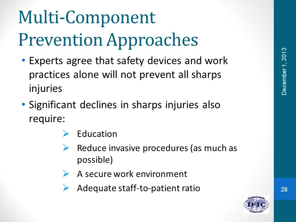Multi-Component Prevention Approaches Experts agree that safety devices and work practices alone will not prevent all sharps injuries Significant decl
