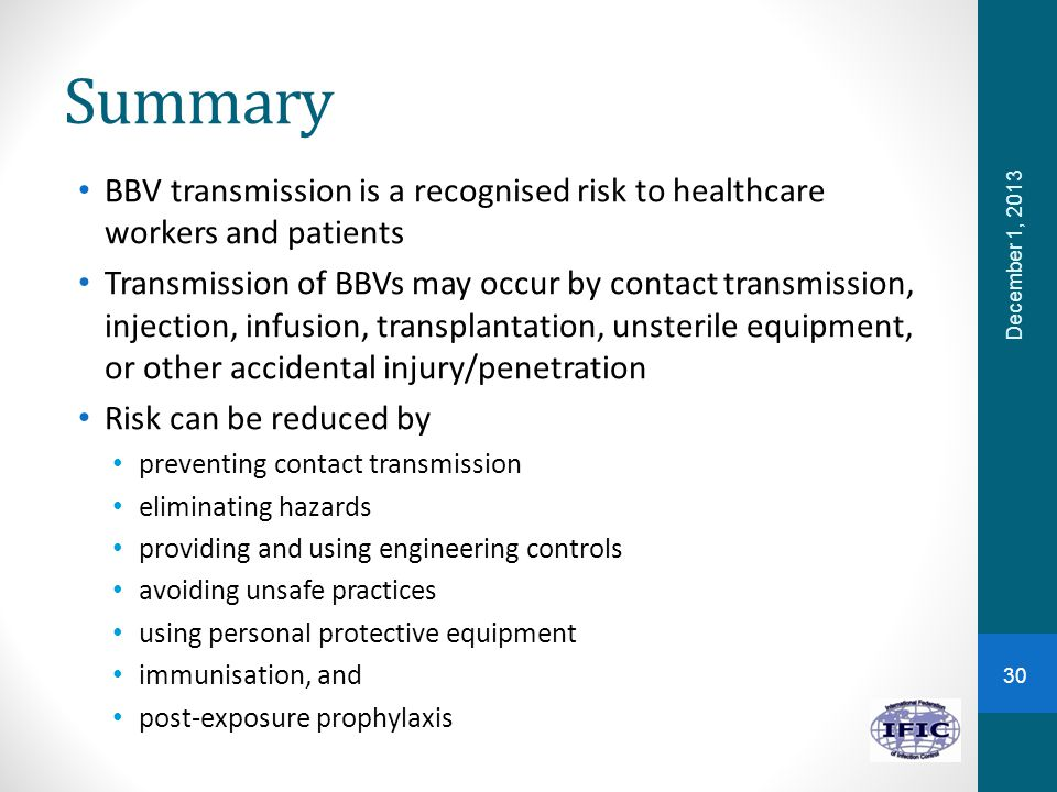Summary BBV transmission is a recognised risk to healthcare workers and patients Transmission of BBVs may occur by contact transmission, injection, in