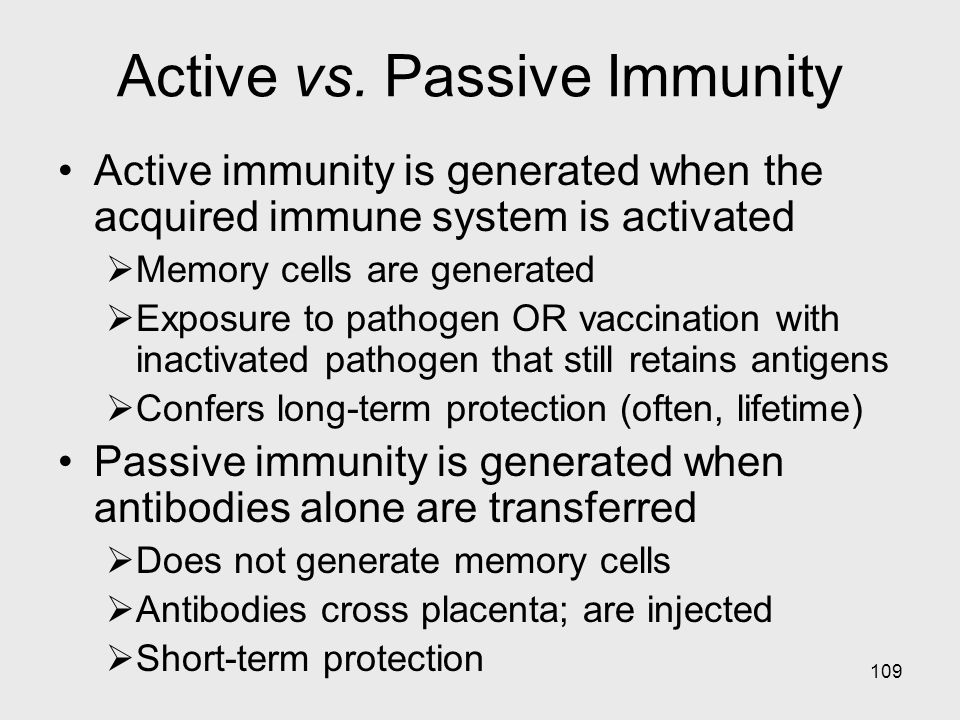 109 Active vs. Passive Immunity Active immunity is generated when the acquired immune system is activated  Memory cells are generated  Exposure to p