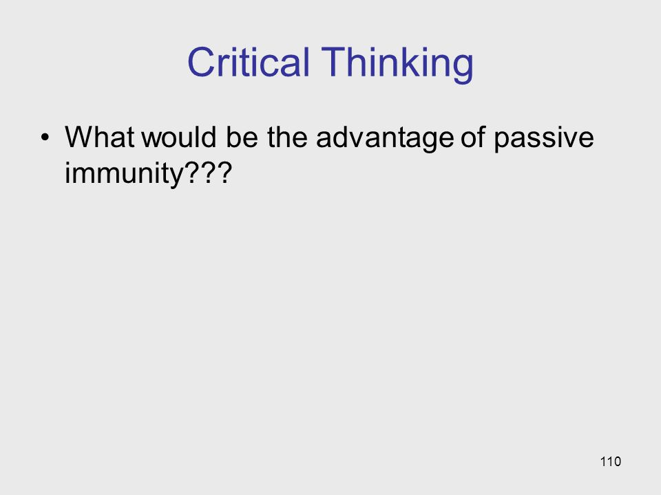 110 Critical Thinking What would be the advantage of passive immunity???