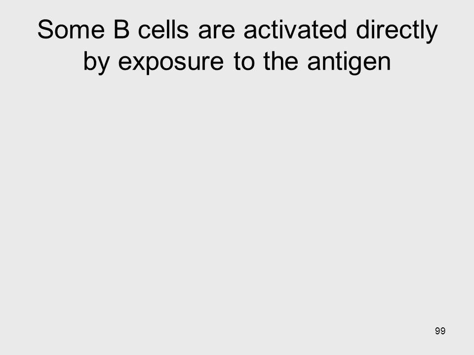 99 Some B cells are activated directly by exposure to the antigen