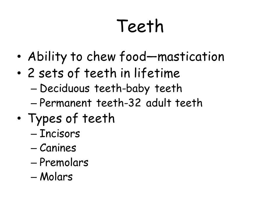 Ability to chew food—mastication 2 sets of teeth in lifetime – Deciduous teeth-baby teeth – Permanent teeth-32 adult teeth Types of teeth – Incisors – Canines – Premolars – Molars
