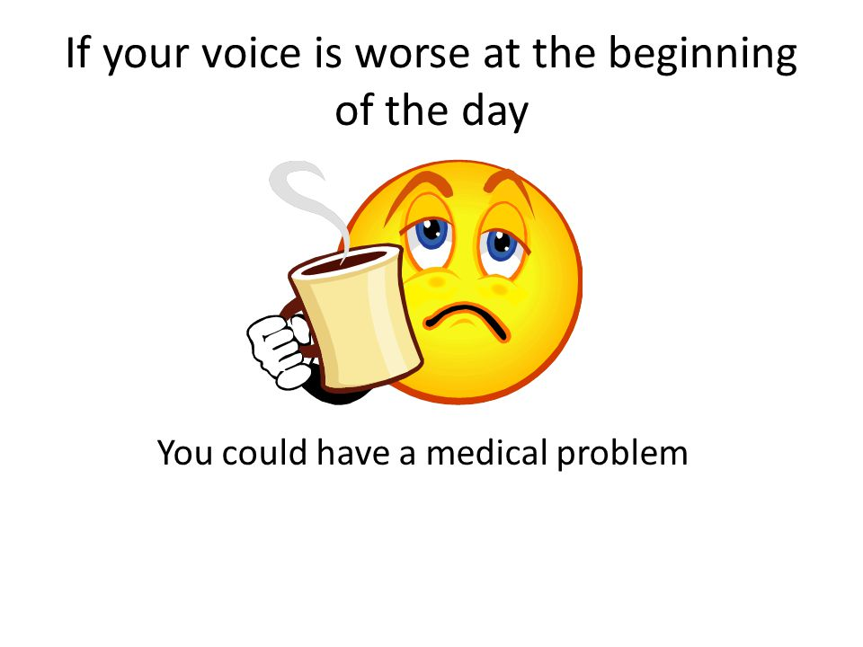 If your voice is worse at the beginning of the day You could have a medical problem