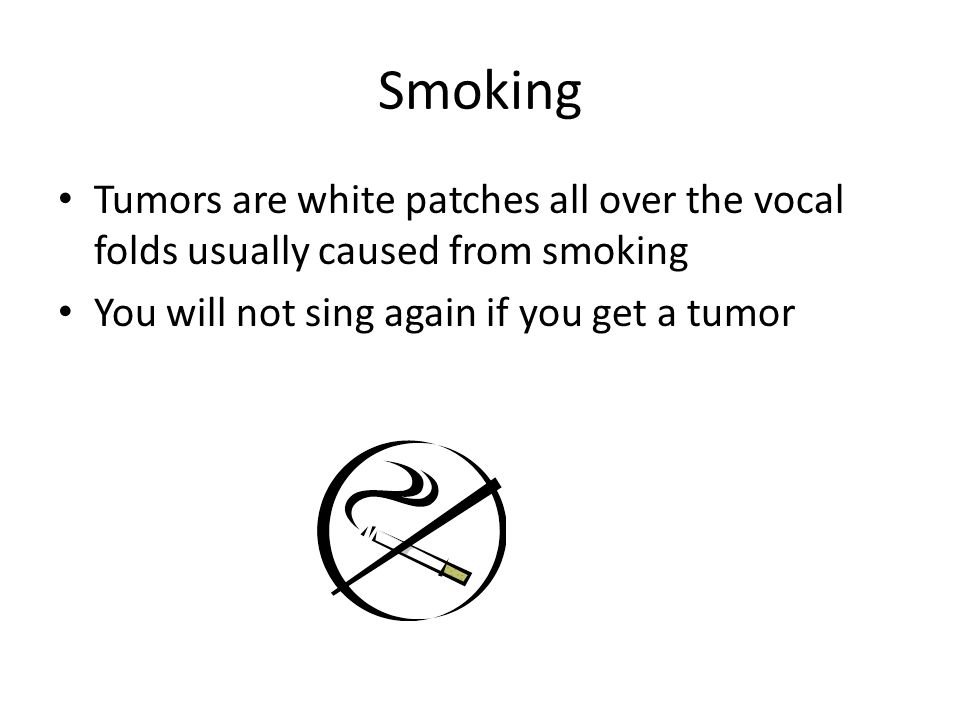 Smoking Tumors are white patches all over the vocal folds usually caused from smoking You will not sing again if you get a tumor