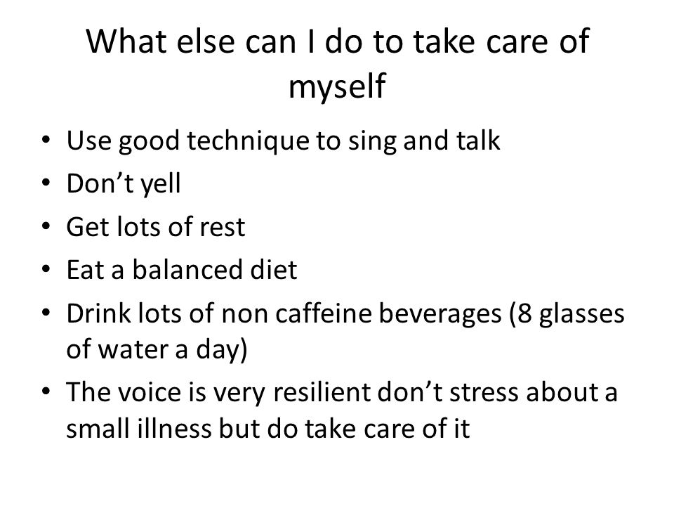 What else can I do to take care of myself Use good technique to sing and talk Don't yell Get lots of rest Eat a balanced diet Drink lots of non caffeine beverages (8 glasses of water a day) The voice is very resilient don't stress about a small illness but do take care of it