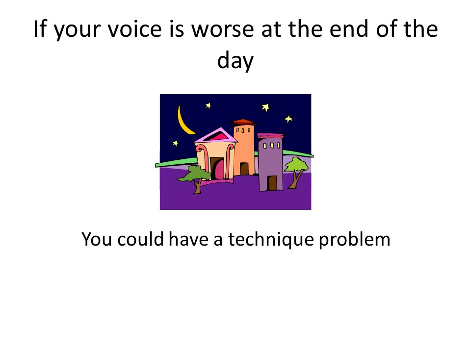 If your voice is worse at the end of the day You could have a technique problem