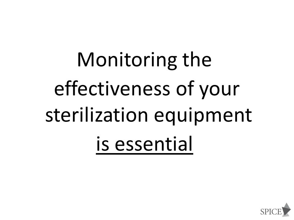 STERILIZATION MONITORING Physical - cycle time, temperature, pressure Chemical - heat or chemical sensitive inks that change color when germicidal-related parameters reached Biological - Bacillus spores that directly measure sterilization