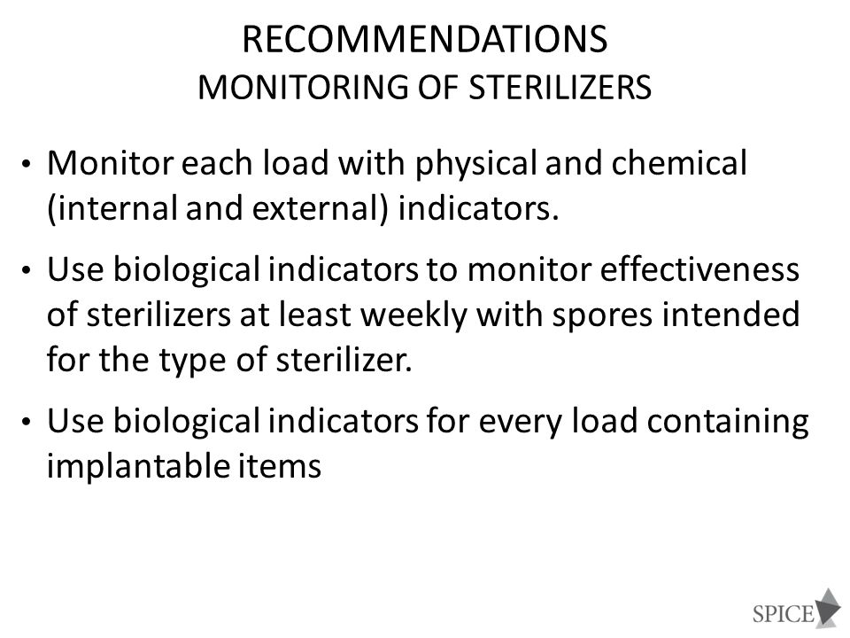RECOMMENDATIONS MONITORING OF STERILIZERS Following a single positive biological indicator from steam sterilization: Remove the sterilizer from service and review sterilizer instructions Retest the sterilizer If spore test negative, put the sterilizer back in service If the spore test is positive: do not use until it has been inspected; and recall (to the extent possible) all items processed since the last negative spore test; challenge in three consecutive empty sterilization cycles.
