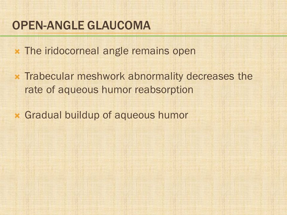 OPEN-ANGLE GLAUCOMA  The iridocorneal angle remains open  Trabecular meshwork abnormality decreases the rate of aqueous humor reabsorption  Gradual