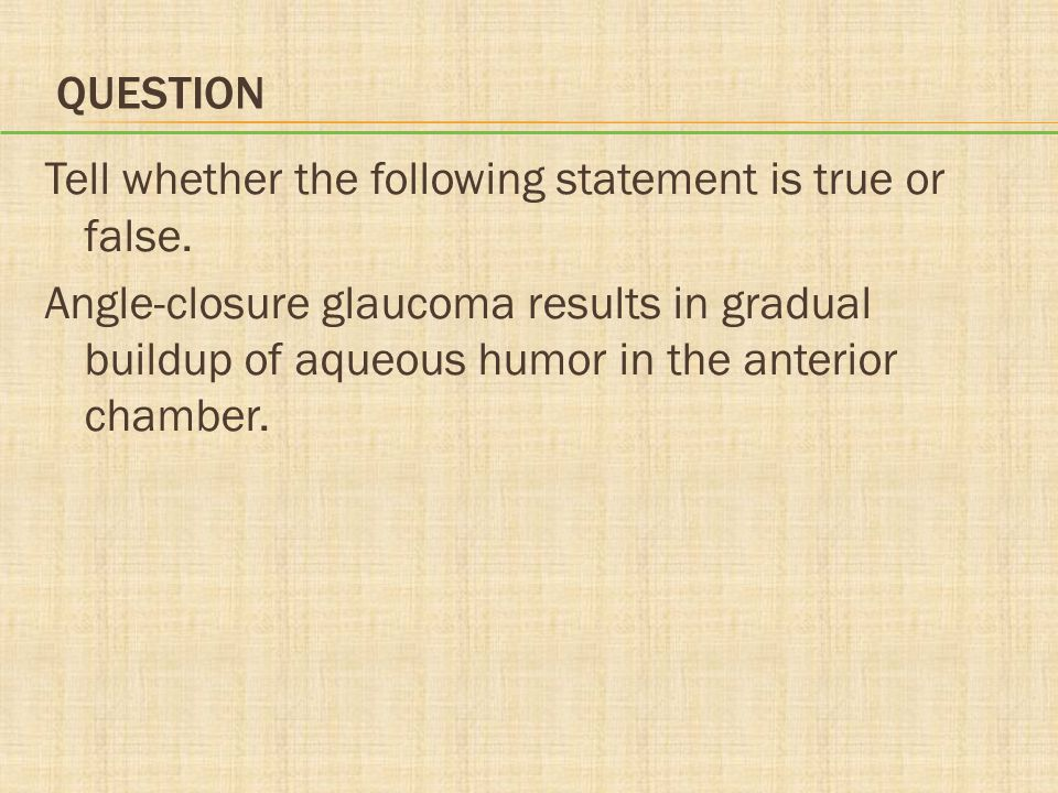 QUESTION Tell whether the following statement is true or false. Angle-closure glaucoma results in gradual buildup of aqueous humor in the anterior cha