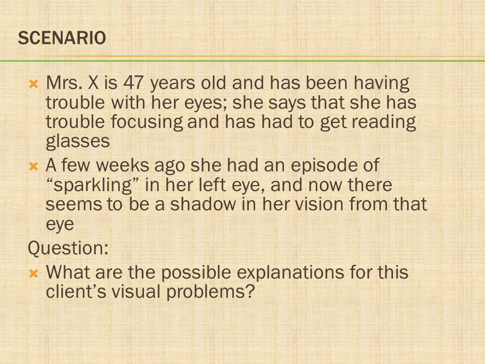 SCENARIO  Mrs. X is 47 years old and has been having trouble with her eyes; she says that she has trouble focusing and has had to get reading glasses