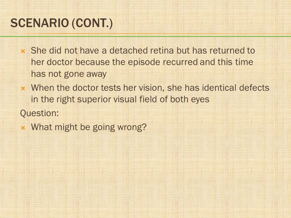 SCENARIO (CONT.)  She did not have a detached retina but has returned to her doctor because the episode recurred and this time has not gone away  Wh