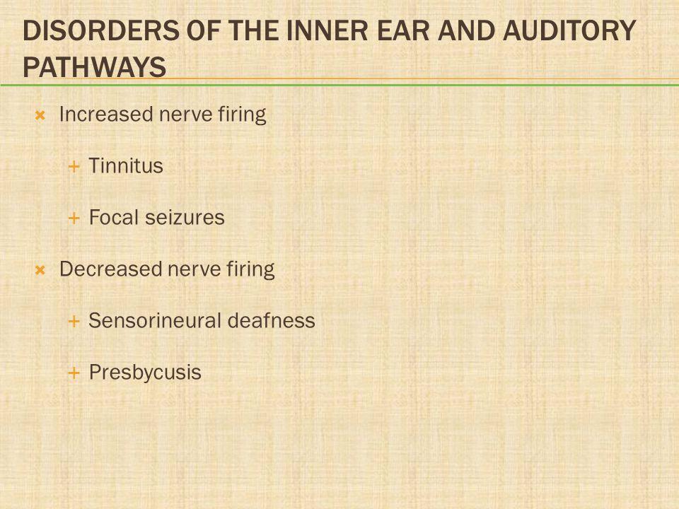 DISORDERS OF THE INNER EAR AND AUDITORY PATHWAYS  Increased nerve firing  Tinnitus  Focal seizures  Decreased nerve firing  Sensorineural deafnes