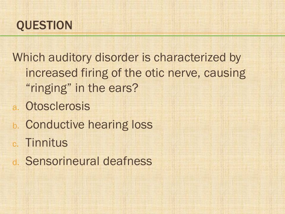 """QUESTION Which auditory disorder is characterized by increased firing of the otic nerve, causing """"ringing"""" in the ears? a. Otosclerosis b. Conductive"""