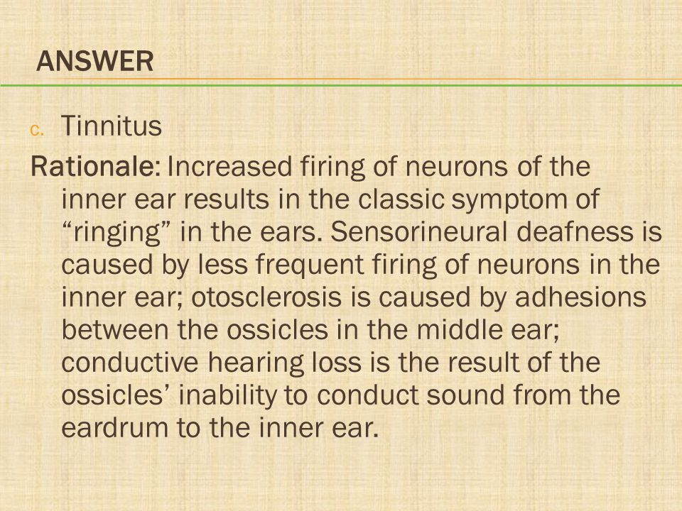"""ANSWER c. Tinnitus Rationale: Increased firing of neurons of the inner ear results in the classic symptom of """"ringing"""" in the ears. Sensorineural deaf"""