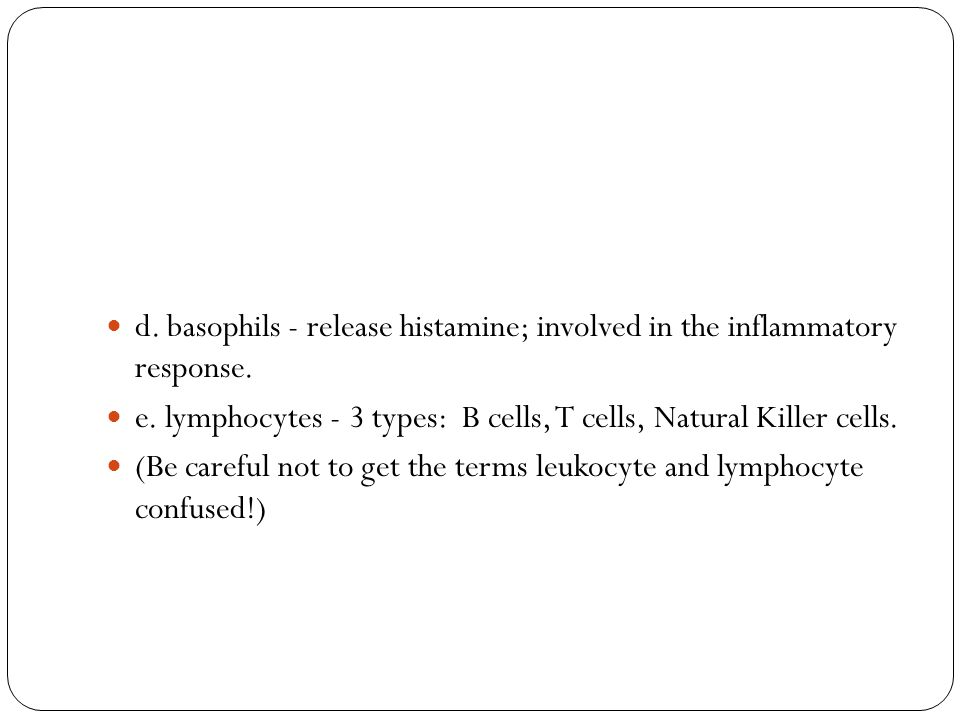 d. basophils - release histamine; involved in the inflammatory response. e. lymphocytes - 3 types: B cells, T cells, Natural Killer cells. (Be careful