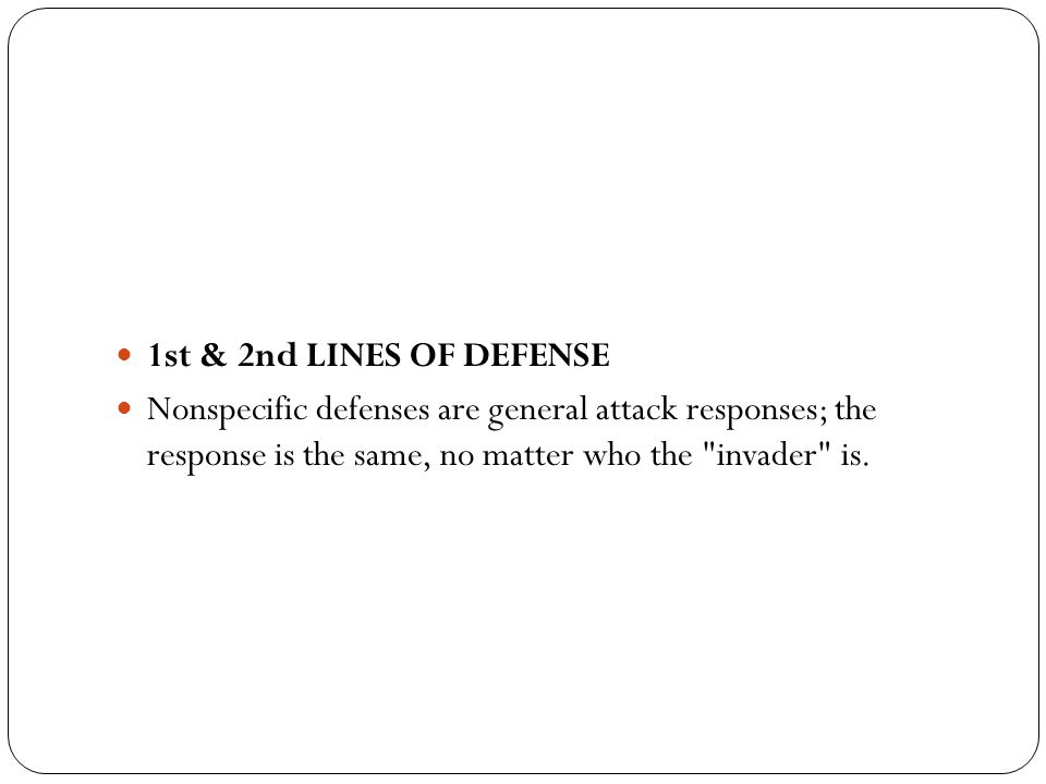 1st & 2nd LINES OF DEFENSE Nonspecific defenses are general attack responses; the response is the same, no matter who the