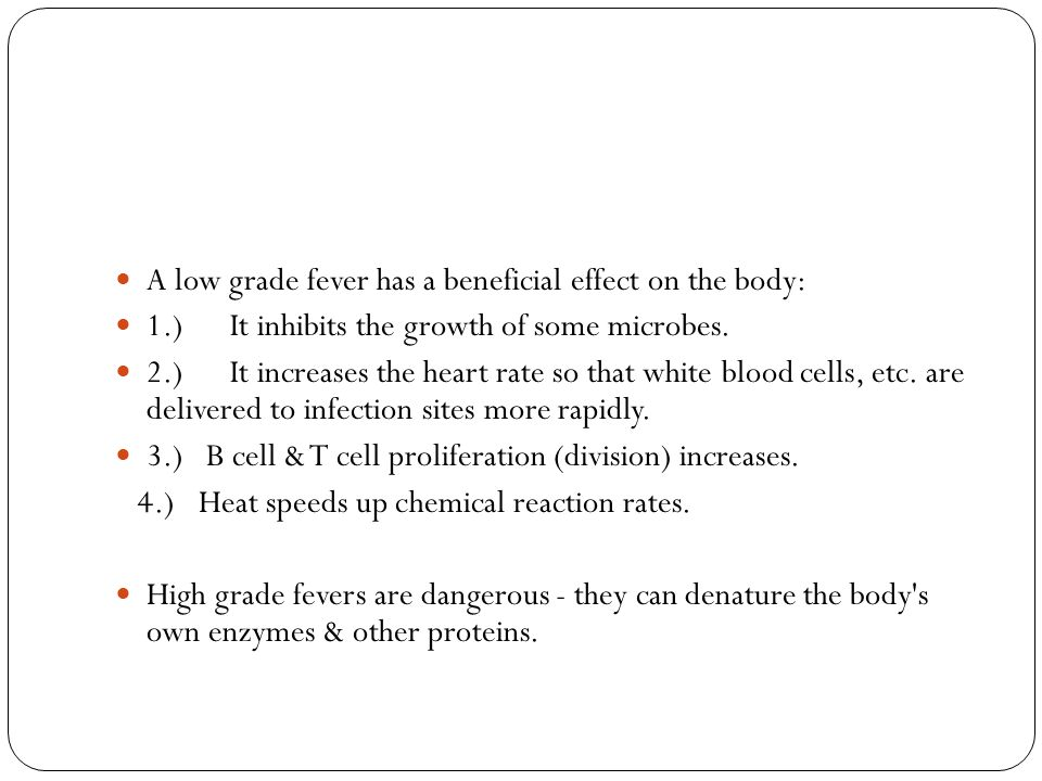 A low grade fever has a beneficial effect on the body: 1.) It inhibits the growth of some microbes. 2.) It increases the heart rate so that white bloo
