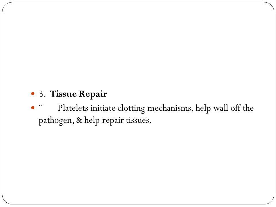 3. Tissue Repair ¨ Platelets initiate clotting mechanisms, help wall off the pathogen, & help repair tissues.