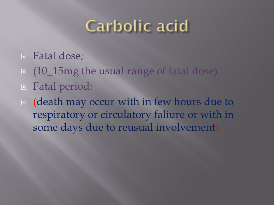  Fatal dose;  (10_15mg the usual range of fatal dose)  Fatal period:  (death may occur with in few hours due to respiratory or circulatory faliure or with in some days due to reusual involvement)