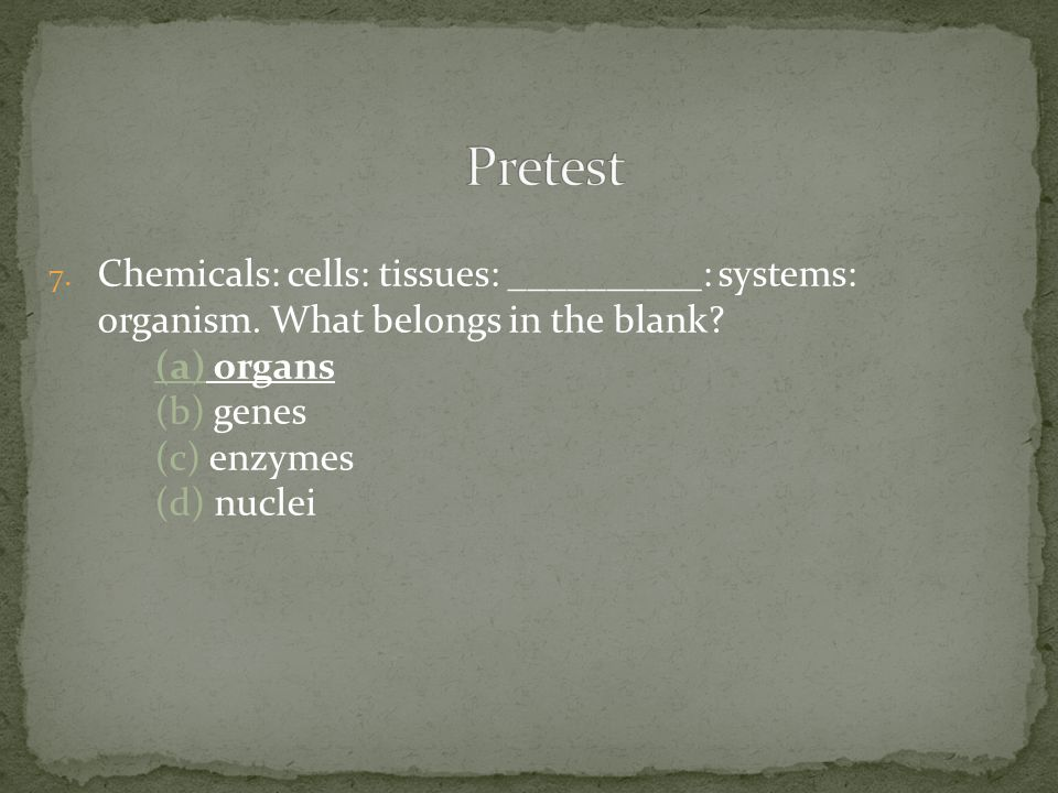 7. Chemicals: cells: tissues: ­­__________: systems: organism.
