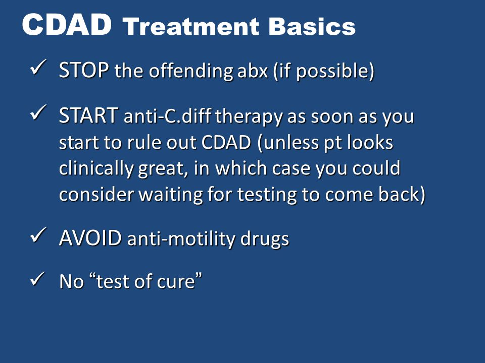 CDAD Treatment Basics STOP the offending abx (if possible) STOP the offending abx (if possible) START anti-C.diff therapy as soon as you start to rule out CDAD (unless pt looks clinically great, in which case you could consider waiting for testing to come back) START anti-C.diff therapy as soon as you start to rule out CDAD (unless pt looks clinically great, in which case you could consider waiting for testing to come back) AVOID anti-motility drugs AVOID anti-motility drugs No test of cure No test of cure