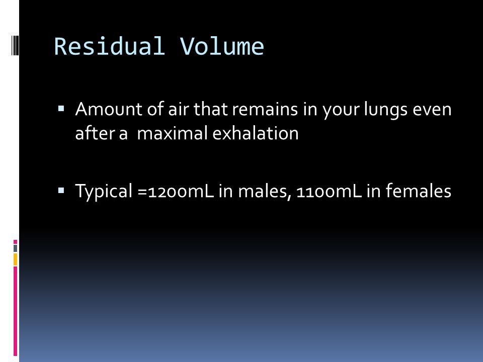 Residual Volume  Amount of air that remains in your lungs even after a maximal exhalation  Typical =1200mL in males, 1100mL in females