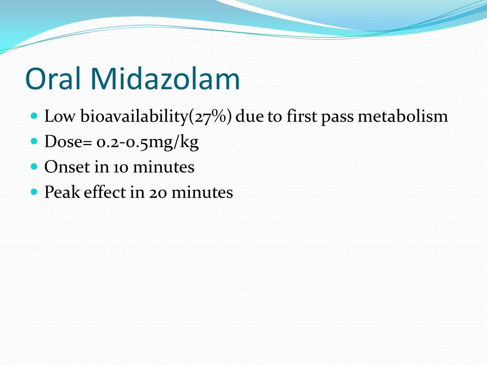 Oral Midazolam Low bioavailability(27%) due to first pass metabolism Dose= 0.2-0.5mg/kg Onset in 10 minutes Peak effect in 20 minutes