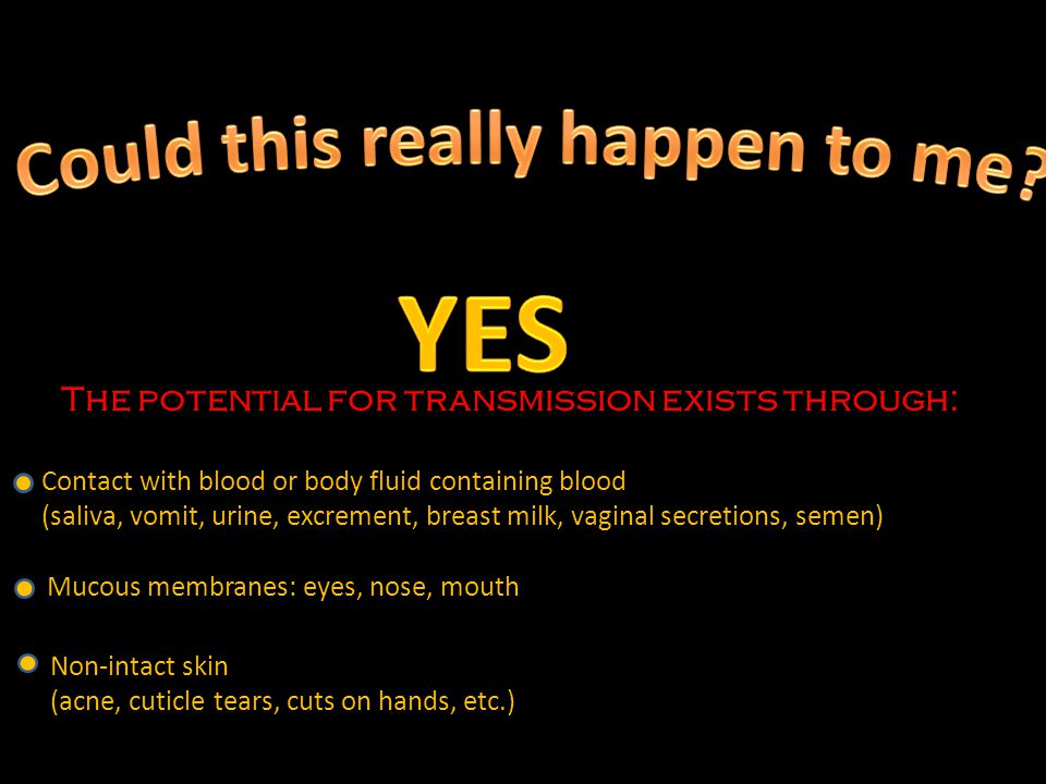 The potential for transmission exists through: Contact with blood or body fluid containing blood (saliva, vomit, urine, excrement, breast milk, vaginal secretions, semen) Mucous membranes: eyes, nose, mouth Non-intact skin (acne, cuticle tears, cuts on hands, etc.)