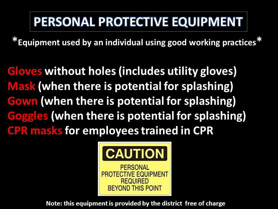 * Equipment used by an individual using good working practices * Gloves without holes (includes utility gloves) Mask (when there is potential for splashing) Gown (when there is potential for splashing) Goggles (when there is potential for splashing) CPR masks for employees trained in CPR Note: this equipment is provided by the district free of charge