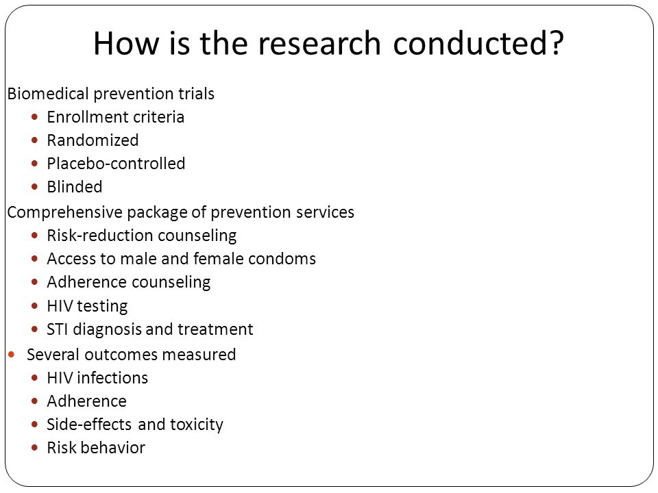 How is the research conducted? Biomedical prevention trials Enrollment criteria Randomized Placebo-controlled Blinded Comprehensive package of prevent