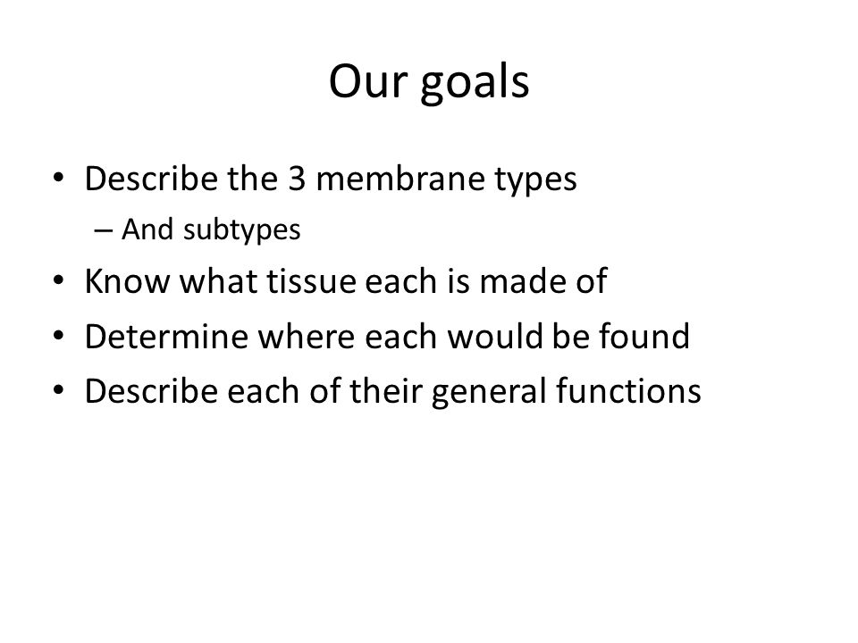 Our goals Describe the 3 membrane types – And subtypes Know what tissue each is made of Determine where each would be found Describe each of their gen